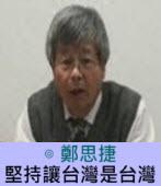 堅持讓台灣是台灣∣◎ 鄭思捷 |台灣e新聞