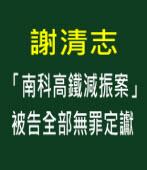 「南科高鐵減振案」被告全部無罪定讞∣◎謝清志|台灣e新聞