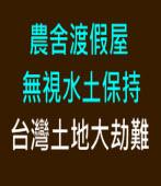 農舍渡假屋無視水土保持,台灣土地大劫難|台灣e新聞