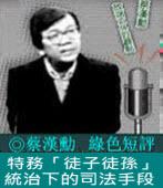《綠色短評》特務「徒子徒孫」統治下的司法手段 |◎ 蔡漢勳|台灣e新聞