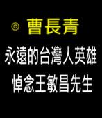 永遠的台灣人英雄——悼念王敏昌先生∣◎曹長青  |台灣e新聞