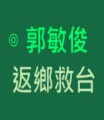 返鄉救台 ∣◎ 郭敏俊  |台灣e新聞