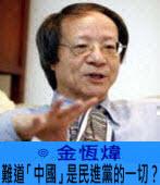 難道「中國」 是民進黨的一切? ∣ ◎ 金恆煒|台灣e新聞