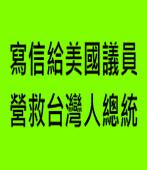 寫信給美國議員  營救台灣人總統 |◎Joe Lin|台灣e新聞