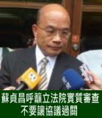 蘇貞昌呼籲立法院實質審查  不要讓協議過關 |台灣e新聞