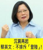 沉澱再起 蔡英文:不排斥「登陸」! |台灣e新聞