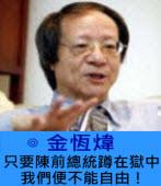 只要陳前總統蹲在獄中,我們便不能自由! ∣ ◎ 金恆煒|台灣e新聞
