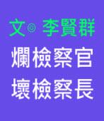 爛檢察官、壞檢察長∣◎ 李賢群 |台灣e新聞