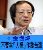 不要拿「人權」作踐台灣 ∣ ◎ 金恆煒|台灣e新聞