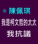 陳佩琪:我是柯文哲的太太 我抗議|台灣e新聞