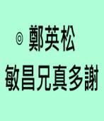 敏昌兄真多謝∣◎ 鄭英松 |台灣e新聞