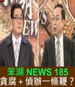 《笨湖 NEWS 185》貪腐+偵辦一條鞭?|台灣e新聞