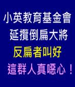 這群人真噁心!--( 小英教育基金會延攬倒扁大將 反扁者叫好)|台灣e新聞