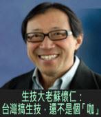 生技大老蘇懷仁:台灣搞生技,還不是個「咖」 |台灣e新聞