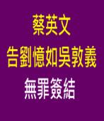 蔡英文告劉憶如吳敦義 無罪簽結|台灣e新聞