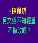 柯文哲不知輕重不悔改嗎? ∣◎陳佩琪∣台灣e新聞