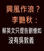 興風作浪?李艷秋:蔡英文只提告劉憶如,沒有吳敦義∣新聞夜總會|台灣e新聞
