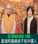 《笨湖 NEWS 190》臺灣阿扁總統不如中國人|台灣e新聞