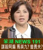 《笨湖 NEWS 191》 謀殺阿扁 馬英九?曾勇夫?|台灣e新聞