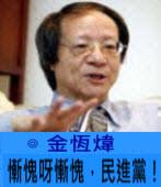 慚愧呀慚愧,民進黨!∣◎ 金恆煒∣台灣e新聞