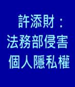 法務部網站設「陳水扁先生收容處遇資訊專區」 許添財:侵害個人隱私權∣台灣e新聞