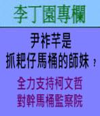 尹祚芊是抓耙仔馬桶的師妹﹖(全力支持柯文哲對幹馬桶監察院)∣◎文/ 李丁園∣台灣e新聞