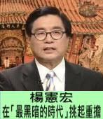 楊憲宏:在「最黑暗的時代」挑起重擔∣◎楊憲宏|台灣e新聞