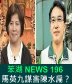 《笨湖 NEWS 196》 馬英九謀害陳水扁?|台灣e新聞
