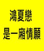 鴻夏戀是一廂情願∣◎蔡孟翰∣台灣e新聞