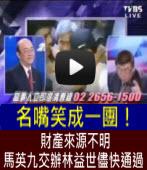 財產來源不明 馬英九交辦林益世儘快通過。名嘴笑成一團! ∣台灣e新聞