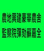 農地興建豪華農舍 監察院彈劾蘇嘉全∣台灣e新聞