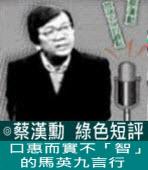 口惠而實不「智」的馬英九言行 ∣◎ 蔡漢勳∣台灣e新聞