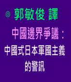 中國邊界爭議:中國式日本軍國主義的警訊∣◎ 郭敏俊 譯|台灣e新聞