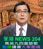 《笨湖 NEWS 204》馬英九四面楚歌  藍綠議會大軍壓境|台灣e新聞