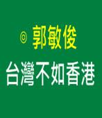 台灣不如香港 ∣◎ 郭敏俊  |台灣e新聞