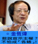 敢說宣示主權?不怕成「各婊」! ∣◎ 金恆煒∣台灣e新聞