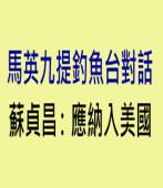 馬英九提釣魚台對話 蘇貞昌:應納入美國 ∣台灣e新聞
