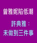 曾雅妮陷低潮 許典雅︰未做到三件事∣台灣e新聞