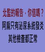 北監說,阿扁只有泌尿系統發炎,其他檢查都正常,你信嗎? ∣台灣e新聞