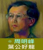 葉公好龍 ∣◎周明峰|台灣e新聞