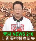 《笨湖 NEWS 210》北監署桃醫療疏失|台灣e新聞