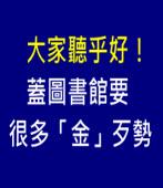 大家聽乎好!蓋圖書館要很多「金」歹勢∣台灣e新聞