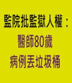 監院批監獄人權:醫師80歲 病例丟垃圾桶∣台灣e新聞