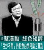 「百炒不焦」的釣魚台與阿扁之盲點∣◎ 蔡漢勳∣台灣e新聞