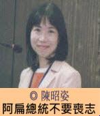 阿扁總統不要喪志∣◎ 陳昭姿 ∣台灣e新聞