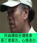 為阿扁總統祈禱晚會《蔡丁貴報告、心情表白》∣台灣e新聞