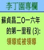 蘇貞昌二O一六年的第一里程(3) ﹕領導或被領導∣◎ 李丁園
