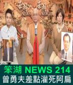 《笨湖 NEWS 214》 夭壽骨!曾勇夫差點灌死阿扁|台灣e新聞
