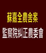 蘇嘉全農舍案 監察院糾正農委會∣台灣e新聞
