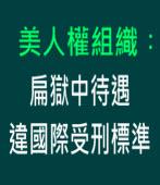 美人權組織︰扁獄中待遇 違國際受刑標準 ∣台灣e新聞